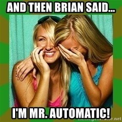 Laughing Girls  - And then Brian said... I'm Mr. Automatic!