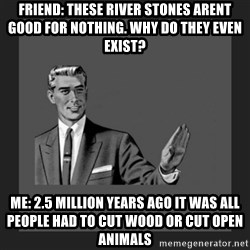 kill yourself guy blank - Friend: These river stones arent good for nothing. Why do they even exist? me: 2.5 million years ago it was all people had to cut wood or cut open animals