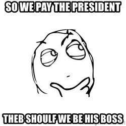 thinking guy - So we pay the president Theb shoulf we be his boss
