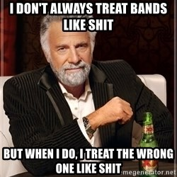 The Most Interesting Man In The World - I don't always treat bands like shit But when i do, i Treat the wrong one like shit