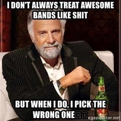 The Most Interesting Man In The World - I don't alWays tReat awesome bands like Shit But when i Do, i pick the wrong one🤘🏼