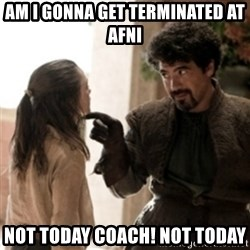 Not today arya - Am i gonna get terminated at afni NOt today coach! Not today