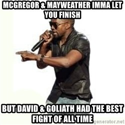 Imma Let you finish kanye west - Mcgregor & Mayweather imma let you finish But David & Goliath had the best fight of all time