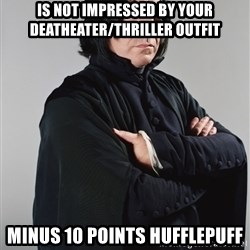 Snape - Is not impressed by your deatheater/thriller outfit minus 10 points Hufflepuff
