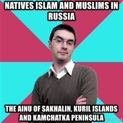 Privilege Denying Dude - Natives Islam and Muslims in Russia The Ainu of Sakhalin, Kuril Islands and Kamchatka Peninsula