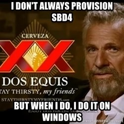 Dos Equis Man - I don't always provision SBD4 But when I do, I do it on windows