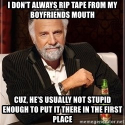 The Most Interesting Man In The World - I don't always rip tape from my boyfriends mouth Cuz, he's USUALLY not stupid enough to put it there in the first place