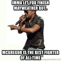 Imma Let you finish kanye west - Imma let you finish MAYWEATHER BUT.. MCGREGOR IS THE BEST FIGHTER OF ALL TIME