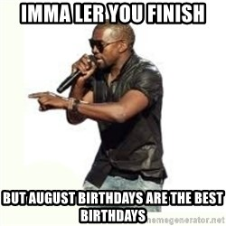 Imma Let you finish kanye west - Imma ler you finish But august birthdays are the best birthdays