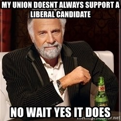 The Most Interesting Man In The World - My union doesnt always support a liberal candidate No wait yes it does