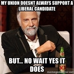 The Most Interesting Man In The World - my union doesnt always support a liberal candidate but... no wait yes it does