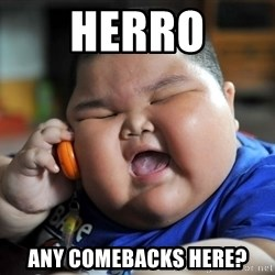 Fat Asian Kid - HERRO ANY COMEBACKS HERE?