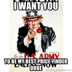 I Want You - I want you to be my best price-finder dude