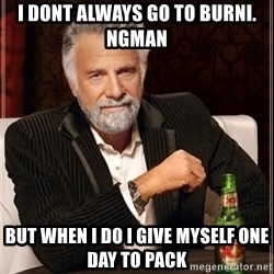 The Most Interesting Man In The World - I dont always go to Burni.     ngman But when i do i give myself one day to pack