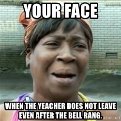 Ain't Nobody got time fo that - Your Face  When the yeacher does not leave even after the bell rang.