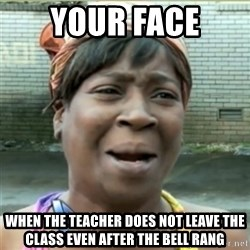 Ain't Nobody got time fo that - Your face when the teacher does not leave the class even after the bell rang