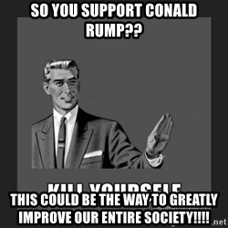 kill yourself guy - so you support COnald rump?? this could be the way to greatly improve our entire society!!!!