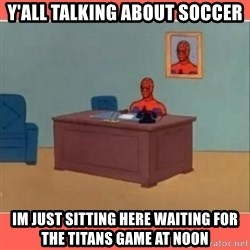 Masturbating Spider-Man - Y'all talking about soccer Im just sitting here waiting for the titans game at noon