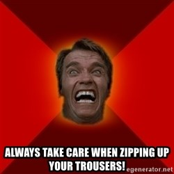 Angry Arnold - Always take care when zipping up your trousers!