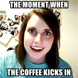 Overly Attached Girlfriend - The moment when the coffee kicks in