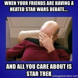 Picard facepalm  - When Your friends are having a heated star Wars debate.... And all you care about is Star Trek