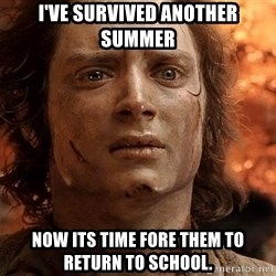 Frodo  - I've survived another summer Now its time fore them to return to school.