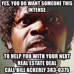 Mad Samuel L Jackson - yes, you do want someone this intense to help you with your next real estate deal                                                                  call bill ackerly 383-0375