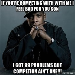 Jay Z problem - If you'Re competing with with me I feel Bad for you soN I Got 99 problems but Competion ain't one!!!