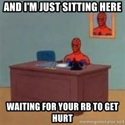 and im just sitting here masterbating - And I'm just sitting here waiting for your rB to get hurt
