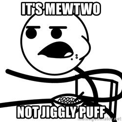 Cereal Guy - it's mewtwo not jiggly puff