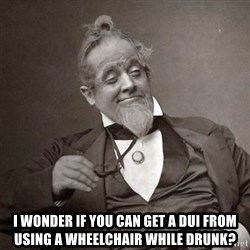 1889 [10] guy - I WONDER if you can get a DUI from using a wheelchair while drunk?