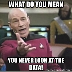 star trek wtf - What do you mean You never look at the data!