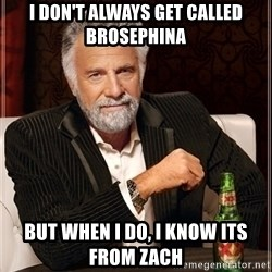 Most Interesting Man - i don't always get called brosephina but when i do, i know its from zach
