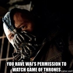 Bane Permission to Die - You have Wai's Permission to watch Game of Thrones