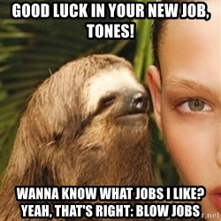 The Rape Sloth - Good luck in your new job, Tones! Wanna know what jobs i like? Yeah, that's right: blow jobs