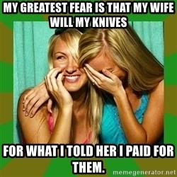 Laughing Girls  - My Greatest Fear is that My Wife Will My Knives  For What I Told Her I Paid for Them.