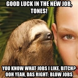 The Rape Sloth - Good luck in the new job, tones! You know what jobs i like, BITCH? Ooh Yeah, DAS RIGHT: BLOW JOBS