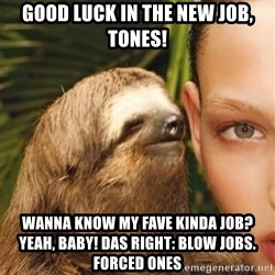 The Rape Sloth - Good luck in the new job, tones! Wanna know my fave kinda job? Yeah, BABY! Das right: blow jobs. Forced ones