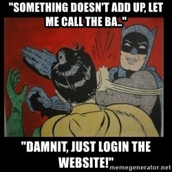 """Batman Slappp - """"Something doesn't add up, Let me Call the ba.."""" """"Damnit, Just login the website!"""""""