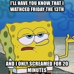I'll have you know Spongebob - i'll have you know that i wathced friday the 13th and i only screamed for 20 minutes