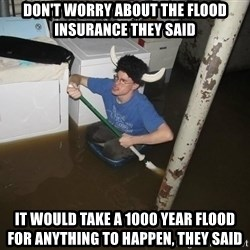 X they said,X they said - Don't worry about the flood insurance they said It would take a 1000 year flood for anything to happen, they said
