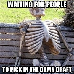 Waiting For Op - Waiting for people To pick in the damn draft
