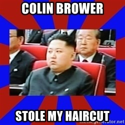 kim jong un - Colin Brower Stole my haircut