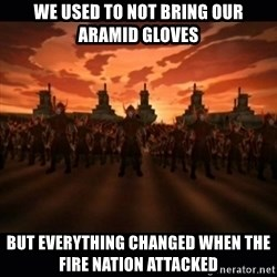 until the fire nation attacked. - we used to not bring our aramid gloves but everything Changed when the fire nation attacked
