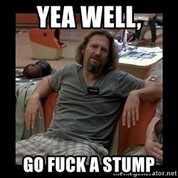 The Dude - Yea well, go fuck a stump