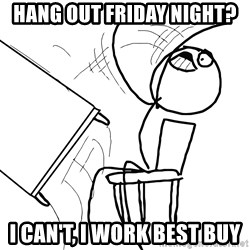 Desk Flip Rage Guy - hang out Friday night? I can't, I work best buy