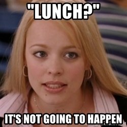 "mean girls - ""Lunch?"" It's not going to happen"
