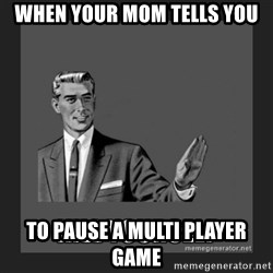 kill yourself guy - When your mom tells you to pause a multi player game