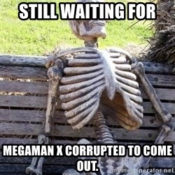 Waiting For Op - still waiting for megaman x corrupted to come out.