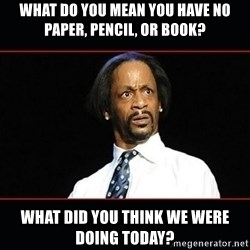 katt williams shocked - What do you mean you have no paper, pencil, or book? What did you think we were doing today?